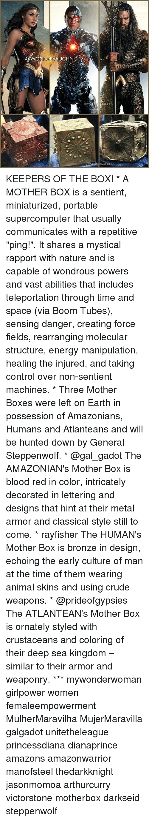 """teleportation: @WONDERVAUGH  @vVONI  AUGHN!..  R, / KEEPERS OF THE BOX! * A MOTHER BOX is a sentient, miniaturized, portable supercomputer that usually communicates with a repetitive """"ping!"""". It shares a mystical rapport with nature and is capable of wondrous powers and vast abilities that includes teleportation through time and space (via Boom Tubes), sensing danger, creating force fields, rearranging molecular structure, energy manipulation, healing the injured, and taking control over non-sentient machines. * Three Mother Boxes were left on Earth in possession of Amazonians, Humans and Atlanteans and will be hunted down by General Steppenwolf. * @gal_gadot The AMAZONIAN's Mother Box is blood red in color, intricately decorated in lettering and designs that hint at their metal armor and classical style still to come. * rayfisher The HUMAN's Mother Box is bronze in design, echoing the early culture of man at the time of them wearing animal skins and using crude weapons. * @prideofgypsies The ATLANTEAN's Mother Box is ornately styled with crustaceans and coloring of their deep sea kingdom – similar to their armor and weaponry. *** mywonderwoman girlpower women femaleempowerment MulherMaravilha MujerMaravilla galgadot unitetheleague princessdiana dianaprince amazons amazonwarrior manofsteel thedarkknight jasonmomoa arthurcurry victorstone motherbox darkseid steppenwolf"""