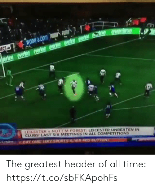 forest: wong a com  ECT  rine everine ring r e n  LEICESTER v NOTT M FOREST LEICESTER UNBEATEN IN  CLUBS' LAST SIX MEETINGS IN ALL COMPETITIONS  DAY ONE ISY SPORTSVIA REDUTTON The greatest header of all time:  https://t.co/sbFKApohFs