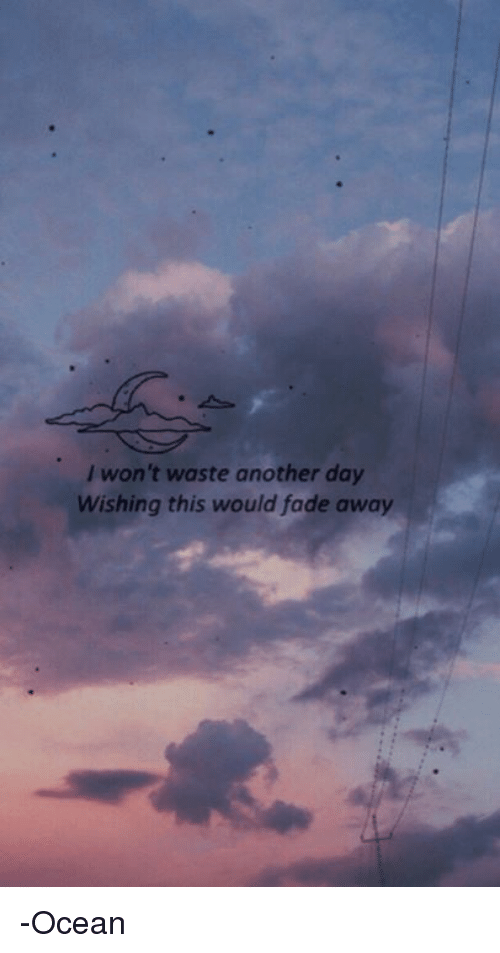 Fading Away: won't waste another day  Wishing this would fade away -Ocean