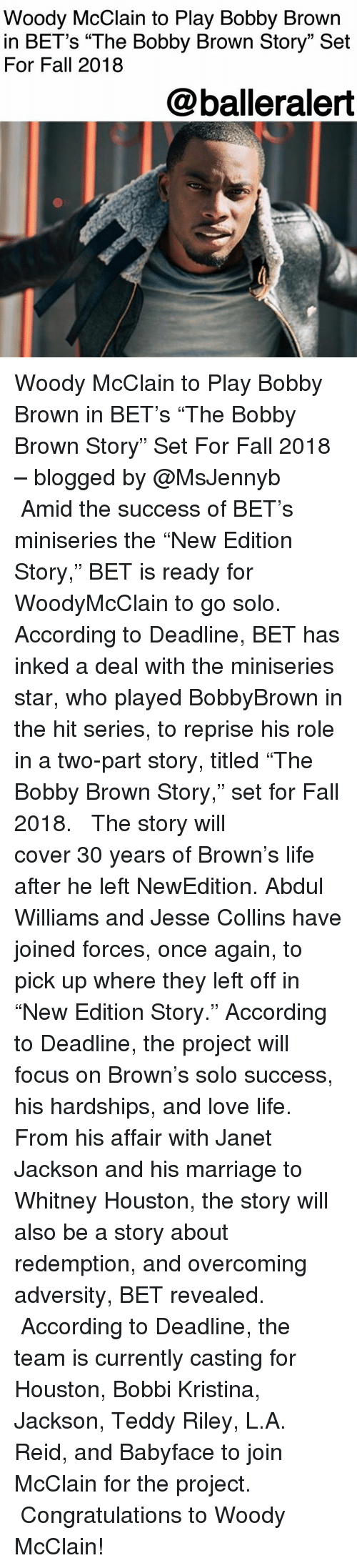 """Fall, Life, and Love: Woody McClain to Play Bobby Brown  in BET's """"The Bobby Brown Story"""" Set  For Fall 2018  @balleralert Woody McClain to Play Bobby Brown in BET's """"The Bobby Brown Story"""" Set For Fall 2018 – blogged by @MsJennyb ⠀⠀⠀⠀⠀⠀⠀ ⠀⠀⠀⠀⠀⠀⠀ Amid the success of BET's miniseries the """"New Edition Story,"""" BET is ready for WoodyMcClain to go solo. According to Deadline, BET has inked a deal with the miniseries star, who played BobbyBrown in the hit series, to reprise his role in a two-part story, titled """"The Bobby Brown Story,"""" set for Fall 2018. ⠀⠀⠀⠀⠀⠀⠀ ⠀⠀⠀⠀⠀⠀⠀ The story will cover 30 years of Brown's life after he left NewEdition. Abdul Williams and Jesse Collins have joined forces, once again, to pick up where they left off in """"New Edition Story."""" According to Deadline, the project will focus on Brown's solo success, his hardships, and love life. From his affair with Janet Jackson and his marriage to Whitney Houston, the story will also be a story about redemption, and overcoming adversity, BET revealed. ⠀⠀⠀⠀⠀⠀⠀ ⠀⠀⠀⠀⠀⠀⠀ According to Deadline, the team is currently casting for Houston, Bobbi Kristina, Jackson, Teddy Riley, L.A. Reid, and Babyface to join McClain for the project. ⠀⠀⠀⠀⠀⠀⠀ ⠀⠀⠀⠀⠀⠀⠀ Congratulations to Woody McClain!"""