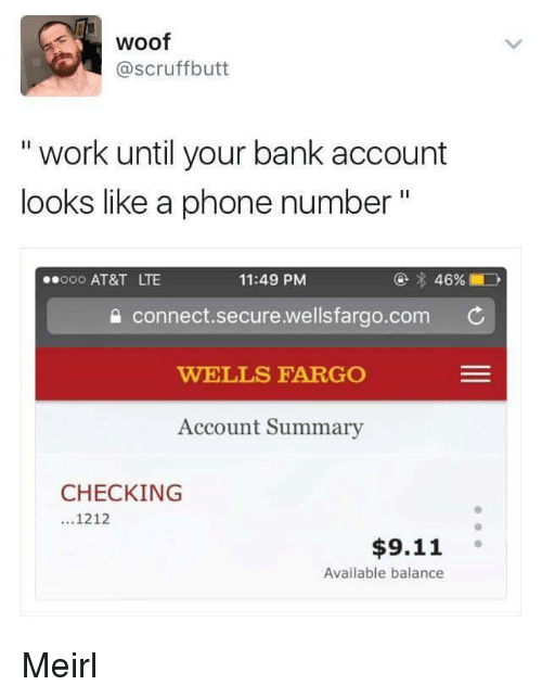"""Wellsfargo: woof  @scruffbutt  """" work until your bank account  looks like a phone number""""  @ 46%  11:49 PM  a connect.secure.wellsfargo.com  WELLS FARGO  Account Summary  000 AT&T LTE  CHECKING  ...1212  $9.11  Available balance Meirl"""