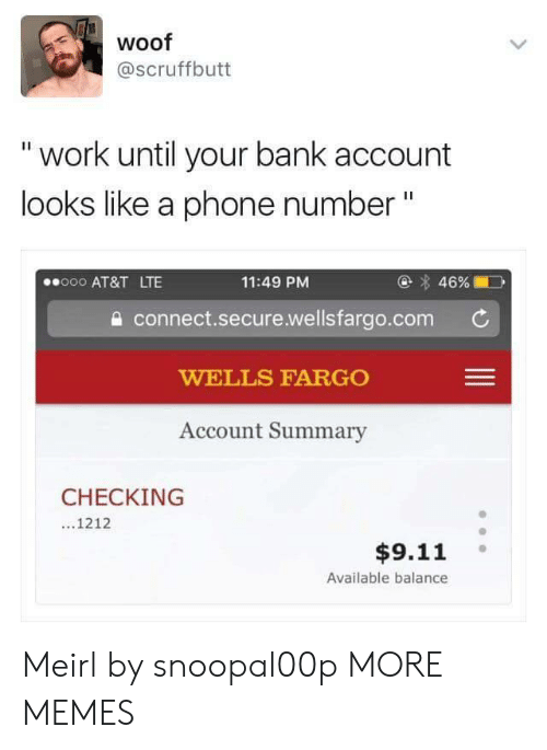 """Wellsfargo: woof  @scruffbutt  """" work until your bank account  looks like a phone number""""  @ 46%  11:49 PM  a connect.secure.wellsfargo.com  WELLS FARGO  Account Summary  000 AT&T LTE  CHECKING  ...1212  $9.11  Available balance Meirl by snoopal00p MORE MEMES"""