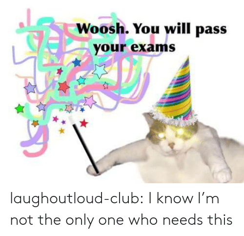 not the only one: Woosh. You will pass  your exams laughoutloud-club:  I know I'm not the only one who needs this