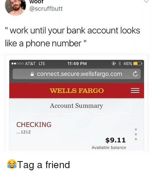 """Wellsfargo: WOOT  @scruffbutt  """" work until your bank account looks  like a phonen  eooo AT&T LT  11:49 PM  connect.secure.wellsfargo.com  WELLS FARGO  Account Summary  CHECKING  ...1212  $9.11°  Available balance 😂Tag a friend"""