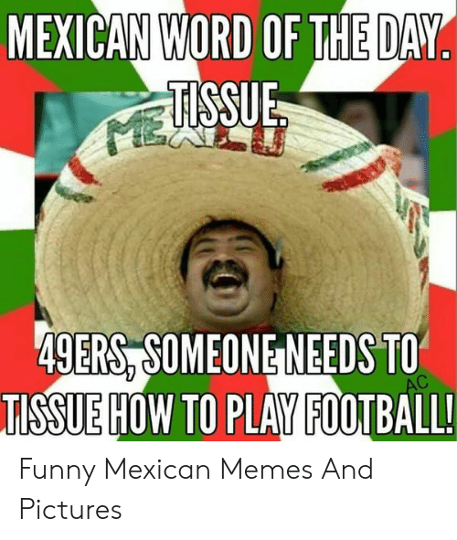 funny mexican memes: WORD OF THE DAY  MEXICAN  49ERS,SOMEONE NEEDS TO  TISSUE HOW TO PLAY FOOTBALL! Funny Mexican Memes And Pictures