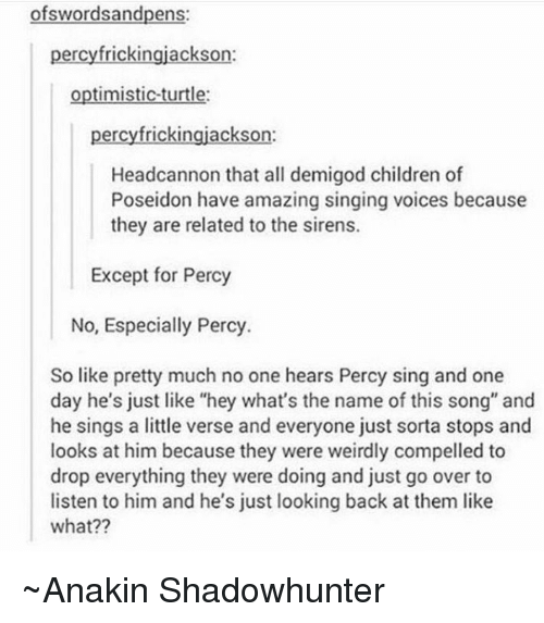 "Sirening: wordsandpens  percyfrickingjackson:  optimistic turtle:  percyfrickingjackson:  Headcannon that all demigod children of  Poseidon have amazing singing voices because  they are related to the sirens.  Except for Percy  No, Especially Percy.  So like pretty much no one hears Percy sing and one  day he's just like ""hey what's the name of this song"" and  he sings a little verse and everyone just sorta stops and  looks at him because they were weirdly compelled to  drop everything they were doing and just go over to  listen to him and he's just looking back at them like  what?? ~Anakin Shadowhunter"