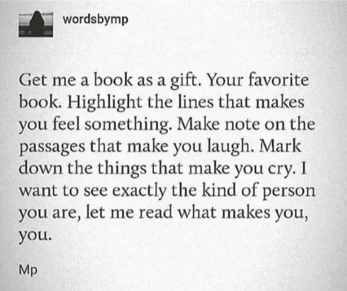 Book, Down, and Cry: wordsbymp  gift. Your favorite  book. Highlight the lines that makes  you feel something. Make note on the  passages that make you laugh. Mark  down the things that make you cry. I  want to see exactly the kind of person  you are, let me read what makes you,  Get me a book as a  you.  Mp