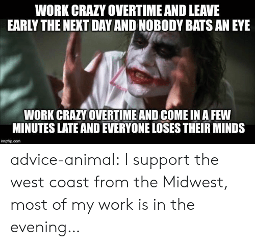 Midwest: WORK CRAZY OVERTIME AND LEAVE  EARLY THE NEXT DAY AND NOBODY BATS AN EYE  WORK CRAZY OVERTIME AND COME IN A FEW  MINUTES LATE AND EVERYONE LOSES THEIR MINDS  imgflip.com advice-animal:  I support the west coast from the Midwest, most of my work is in the evening…