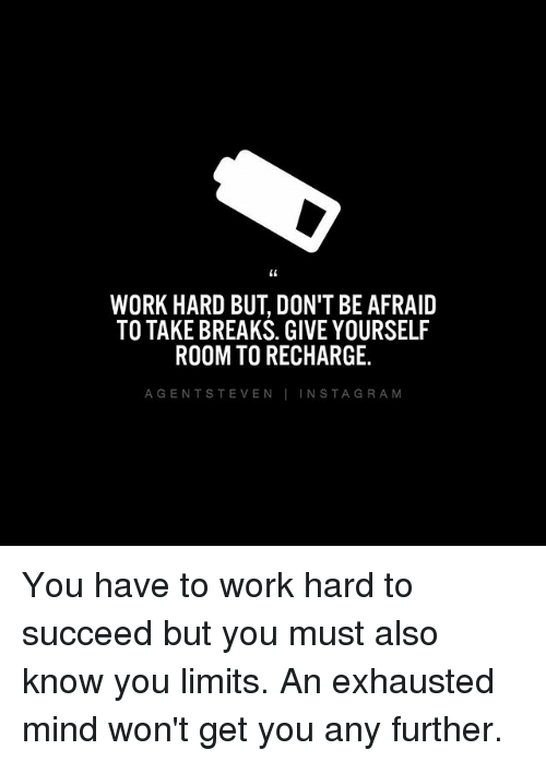 Gent: WORK HARD BUT, DON'T BEAFRAID  TO TAKE BREAKS. GIVE YOURSELF  ROOM TO RECHARGE.  A GENT STEVEN  I N STA GRA M You have to work hard to succeed but you must also know you limits. An exhausted mind won't get you any further.