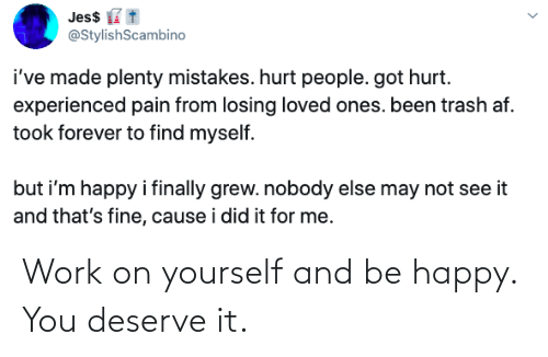 Be Happy: Work on yourself and be happy. You deserve it.