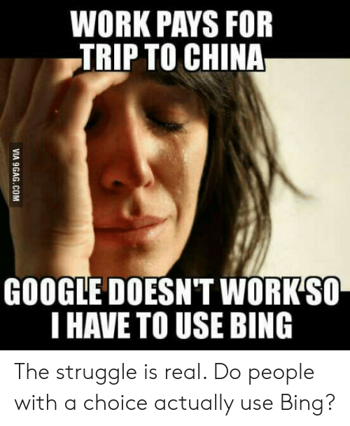 Irip: WORK PAYS FOR  IRIP TO CHINA  GOOGLE DOESN'T WORK SO  THAVE TO USE BING  VIA 9GAG.COM The struggle is real. Do people with a choice actually use Bing?