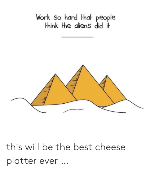 People Think: Work So hard Hhat people  think the aliens did i this will be the best cheese platter ever …