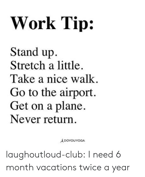 Vacations: Work Tip:  Stand up  Stretch a little.  Take a nice walk  Go to the airport.  Get on a plane,  Never return  A DOYOUYOGA laughoutloud-club:  I need 6 month vacations twice a year
