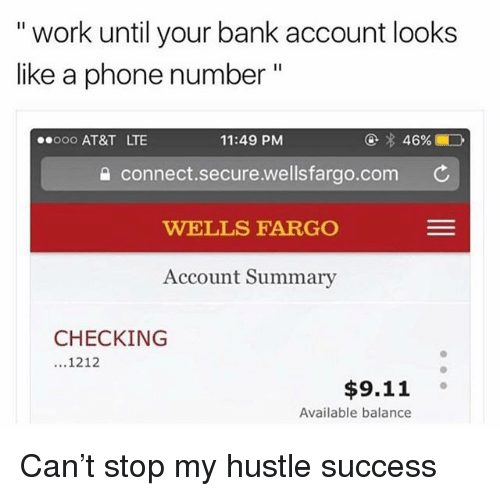 """Wellsfargo: """" work until your bank account looks  like a phone number""""  ooo AT&T LTE  11:49 PM  @  46%ED  connect.secure.wellsfargo.com  WELLS FARGO  Account Summary  CHECKING  1212  $9.11 。  Available balance Can't stop my hustle success"""