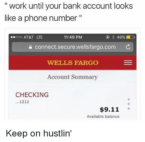 """Wellsfargo: """" work until your bank account looks  like a phone number  ooo AT&T LTE  11:49 PM  connect.secure.wellsfargo.com ¢  WELLS FARGO  Account Summary  CHECKING  1212  $9.11  Available balance Keep on hustlin'"""