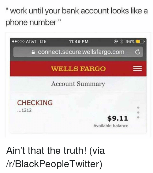 """Wellsfargo: """" work until your bank account looks like a  phone number """"  000 AT&T LTE  11:49 PM  a connect.secure.wellsfargo.com C  WELLS FARGO  Account Summary  CHECKING  1212  $9.11 。  Available balance <p>Ain&rsquo;t that the truth! (via /r/BlackPeopleTwitter)</p>"""