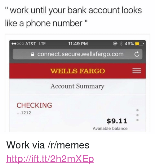 """Wellsfargo: """" work until your bank account looks  like a phone number """"  ooo AT&T LTE  00O  11:49 PM  e connect.secure.wellsfargo.com C  WELLS FARGO  Account Summary  CHECKING  1212  $9.11  Available balance <p>Work via /r/memes <a href=""""http://ift.tt/2h2mXEp"""">http://ift.tt/2h2mXEp</a></p>"""