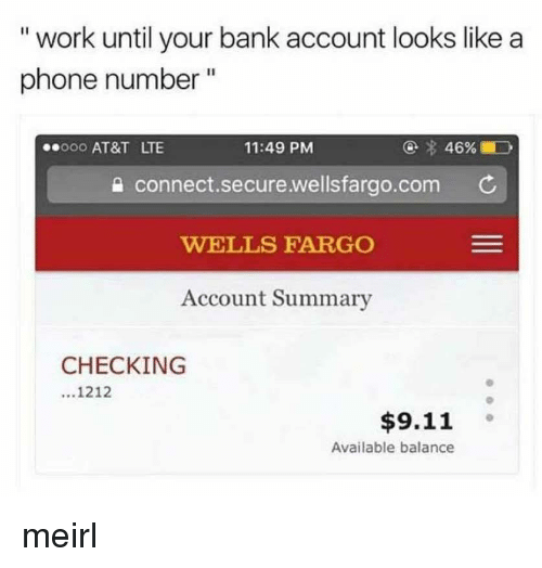 """Wellsfargo: """" work until your bank account looks like a  phone number""""  11:49 PM  e connect.secure.wellsfargo.com  WELLS FARGO  Account Summary  eooo AT&T LTE  CHECKING  1212  9s  $9.11  Available balance meirl"""