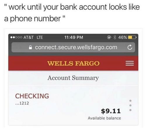 """Fargo: """" work until your bank account looks like  a phone number""""  ooo AT&T LTE  11:49 PM  connect.secure.welisfargo.com C  WELLS FARGO  Account Summary  CHECKING  1212  $9.11  Available balance"""
