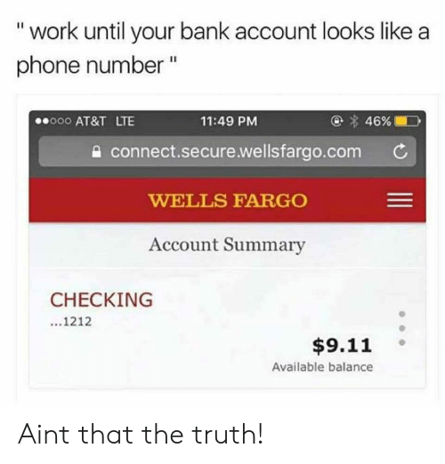 """Wellsfargo: """" work until your bank account looks like a  phone number """"  000 AT&T LTE  11:49 PM  a connect.secure.wellsfargo.com C  WELLS FARGO  Account Summary  CHECKING  1212  $9.11 。  Available balance Aint that the truth!"""