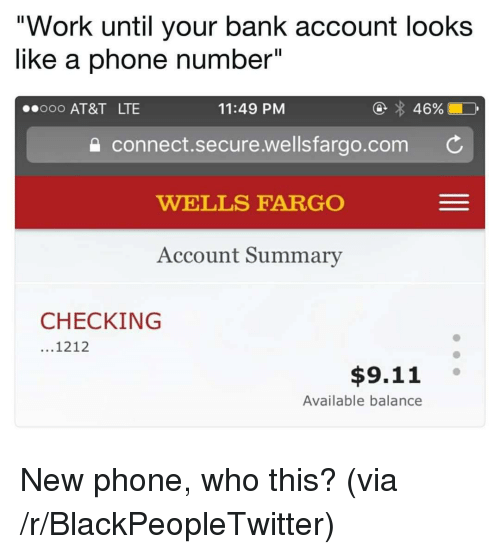 """Wellsfargo: """"Work until your bank account looks  like a phone number""""  ooo AT&T LTE  11:49 PM  connect.secure.wellsfargo.com C  WELLS FARGO  Account Summary  CHECKING  ...1212  $9.11 °  Available balance <p>New phone, who this? (via /r/BlackPeopleTwitter)</p>"""