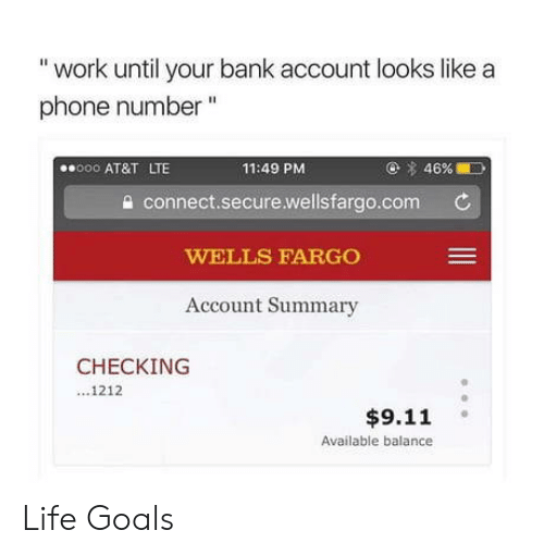 """Wellsfargo: """"work until your bank account looks like a  phone number""""  o AT&T LTE  11:49 PM  @ 4696.10  a connect.secure.wellsfargo.com C  WELLS FARGO  Account Summary  CHECKING  1212  $9.11  Available balance Life Goals"""