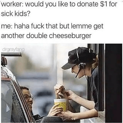 Fuck, Kids, and Sick: worker: would you like to donate $1 for  sick kids?  me: haha fuck that but lemme get  another double cheeseburger  drgrayfang