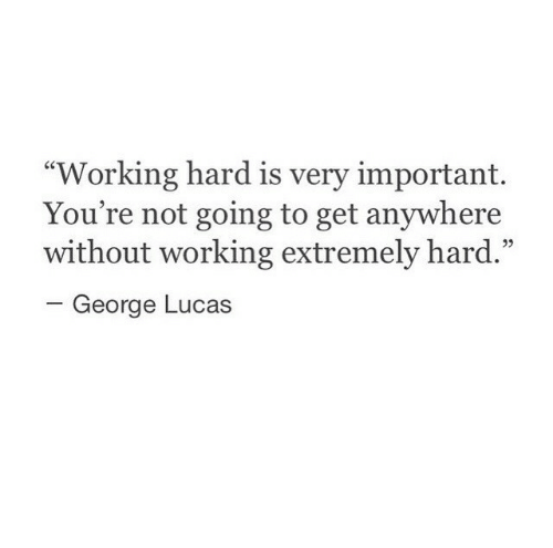 "George Lucas: ""Working hard is very important.  You're not going to get anywhere  without working extremely hard.""  -George Lucas  05"