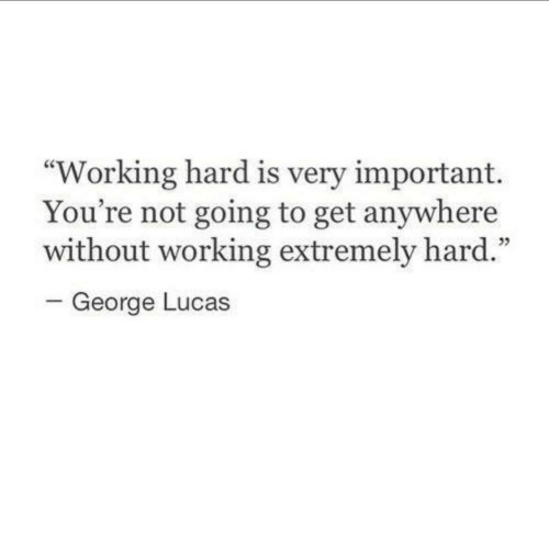 "George Lucas: ""Working hard is very important.  You're not going to get anywhere  without working extremely hard.""  05  George Lucas"