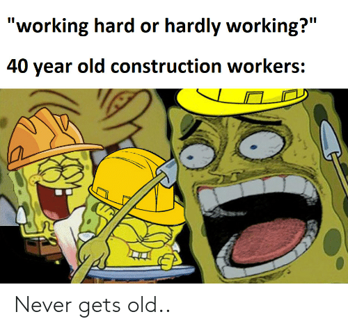 "Construction, Old, and Never: ""working hard or hardly working?""  II  40 year old construction workers: Never gets old.."