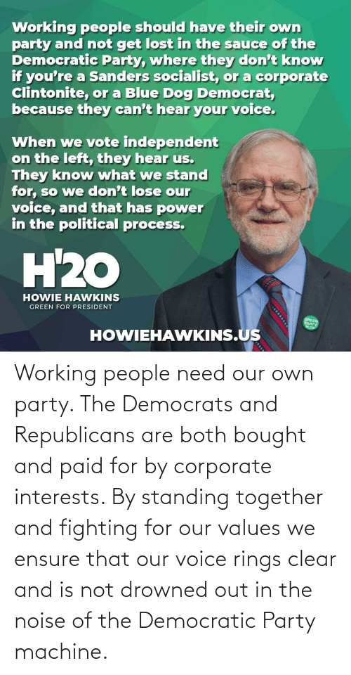values: Working people need our own party. The Democrats and Republicans are both bought and paid for by corporate interests. By standing together and fighting for our values we ensure that our voice rings clear and is not drowned out in the noise of the Democratic Party machine.