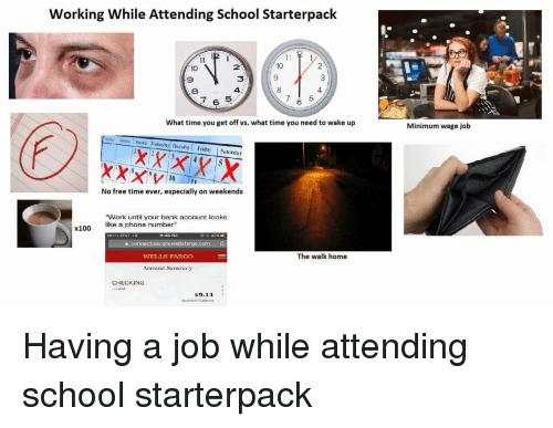 "Phone, School, and Starter Packs: Working While Attending School Starterpack  10  9  I0  2  9  3  8  4  6  What time you get off vs. what time you need to wake up  Minimum wage job  ondin Mady Tuesa Wednestay ThursdayFriday Saturday  No free time ever, especially on weekends  ""Work until your bank account looks  like a phone number""  x100  0 AT&T LIE  11:49 PM  a connect.secure.wellsfargo.com C  WELLS FARGO  The walk home  Account SummaTy  CHECKING  .1212  S9.11  Available balence Having a job while attending school starterpack"