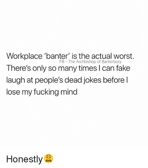Fake, Fucking, and Jokes: Workplace 'banter' is the actual worst.  There's only so many times l can fake  laugh at people's dead jokes before l  lose my fucking mind  FB The Archbishop of Banterbury Honestly😩