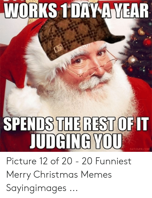 Christmas, Memes, and Merry Christmas: WORKS 1'DAY A YEAR  THE REST OF IT  JUDGING!VOU  SPENDS  EATLIVER.COM Picture 12 of 20 - 20 Funniest Merry Christmas Memes Sayingimages ...