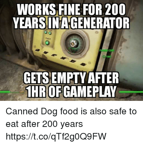 Canned: WORKS FINE FOR 200  YEARSINAGENERATOR  EiEcy  AK  GETSEMPTY AFTER  HR OF GAMEPLAY Canned Dog food is also safe to eat after 200 years https://t.co/qTf2g0Q9FW