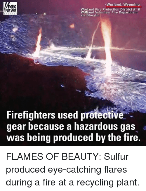 sulfur: Worland, Wyoming  FOX  NEWS  Worland Fire Protection District #1 &  Worland Volunteer Fire Department  via Storyful  Firefighters used protective  gear because a hazardous gas  was being produced by the fire.  IV FLAMES OF BEAUTY: Sulfur produced eye-catching flares during a fire at a recycling plant.