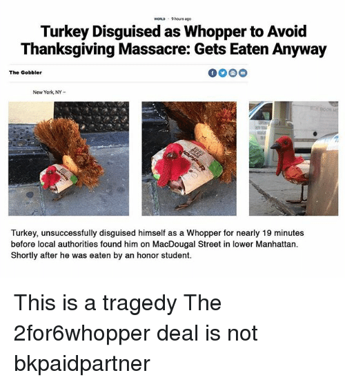 Funny, New York, and Thanksgiving: WORLD 9 hours ago  Turkey Disguised as Whopper to Avoid  Thanksgiving Massacre: Gets Eaten Anyway  The Gobbler  New York, NY-  Turkey, unsuccessfully disguised himself as a Whopper for nearly 19 minutes  before local authorities found him on MacDougal Street in lower Manhattan  Shortly after he was eaten by an honor student. This is a tragedy The 2for6whopper deal is not bkpaidpartner