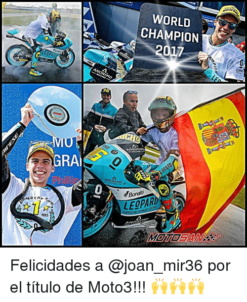 World, Champion, and Gra: WORLD  CHAMPION  ANONIMO  26  ANONIMO  GRA  ONIMO  0  Bonatti  LEOPAR  M回1回  A Felicidades a @joan_mir36 por el título de Moto3!!! 🙌🙌🙌