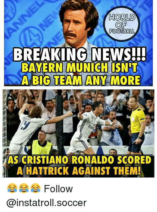 Cristiano Ronaldo, Football, and Memes: WORLD  FOOTBALL  BREAKING NEWS!!!  BAYERN MUNICH ISNTT  A BIG TEAM ANY MORE  AS CRISTIANO RONALDO SCORED  A HATTRICK AGAINST THEM! 😂😂😂 Follow @instatroll.soccer