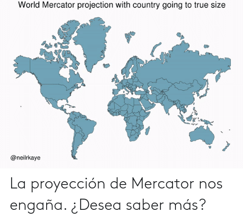True, Wikipedia, and Wiki: World Mercator projection with country going to true size  @neilrkaye La proyección de Mercator nos engaña. ¿Desea saber más?