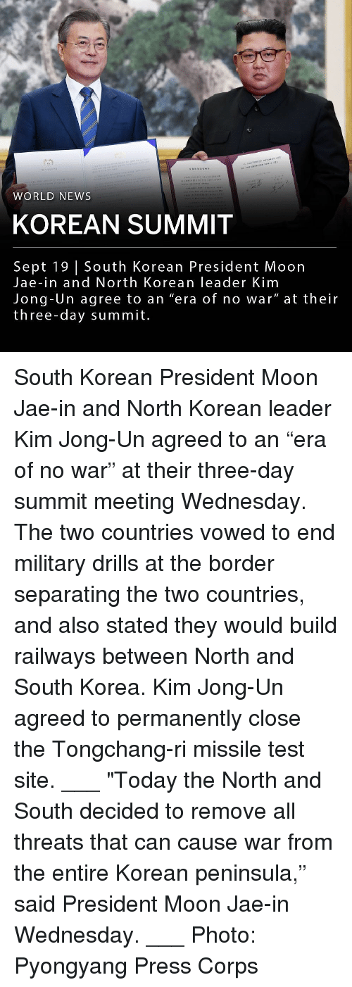 """Kim Jong-Un, Memes, and News: WORLD NEWS  KOREAN SUMMIT  Sept 19 South Korean President Moon  Jae-in and North Korean leader Kim  Jong-Un agree to an """"era of no war"""" at their  three-day summit. South Korean President Moon Jae-in and North Korean leader Kim Jong-Un agreed to an """"era of no war"""" at their three-day summit meeting Wednesday. The two countries vowed to end military drills at the border separating the two countries, and also stated they would build railways between North and South Korea. Kim Jong-Un agreed to permanently close the Tongchang-ri missile test site. ___ """"Today the North and South decided to remove all threats that can cause war from the entire Korean peninsula,"""" said President Moon Jae-in Wednesday. ___ Photo: Pyongyang Press Corps"""