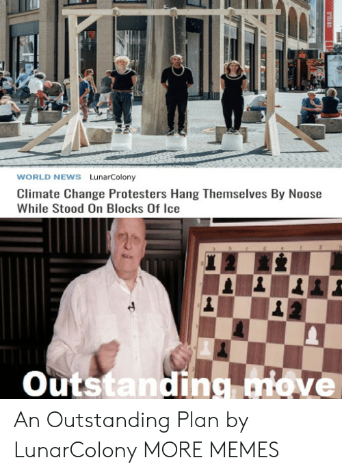 Dank, Memes, and News: WORLD NEWS LunarColony  Climate Change Protesters Hang Themselves By Noose  While Stood On Blocks Of Ice  Outstanding move  01bINO An Outstanding Plan by LunarColony MORE MEMES