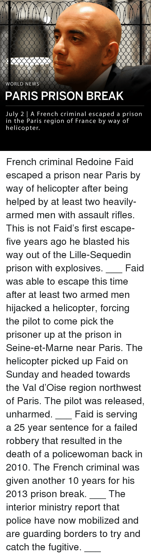 Assault Rifles: WORLD NEWS  PARIS PRISON BREAK  July 2 | A French criminal escaped a prison  in the Paris region of France by way of  helicopter. French criminal Redoine Faid escaped a prison near Paris by way of helicopter after being helped by at least two heavily-armed men with assault rifles. This is not Faid's first escape- five years ago he blasted his way out of the Lille-Sequedin prison with explosives. ___ Faid was able to escape this time after at least two armed men hijacked a helicopter, forcing the pilot to come pick the prisoner up at the prison in Seine-et-Marne near Paris. The helicopter picked up Faid on Sunday and headed towards the Val d'Oise region northwest of Paris. The pilot was released, unharmed. ___ Faid is serving a 25 year sentence for a failed robbery that resulted in the death of a policewoman back in 2010. The French criminal was given another 10 years for his 2013 prison break. ___ The interior ministry report that police have now mobilized and are guarding borders to try and catch the fugitive. ___