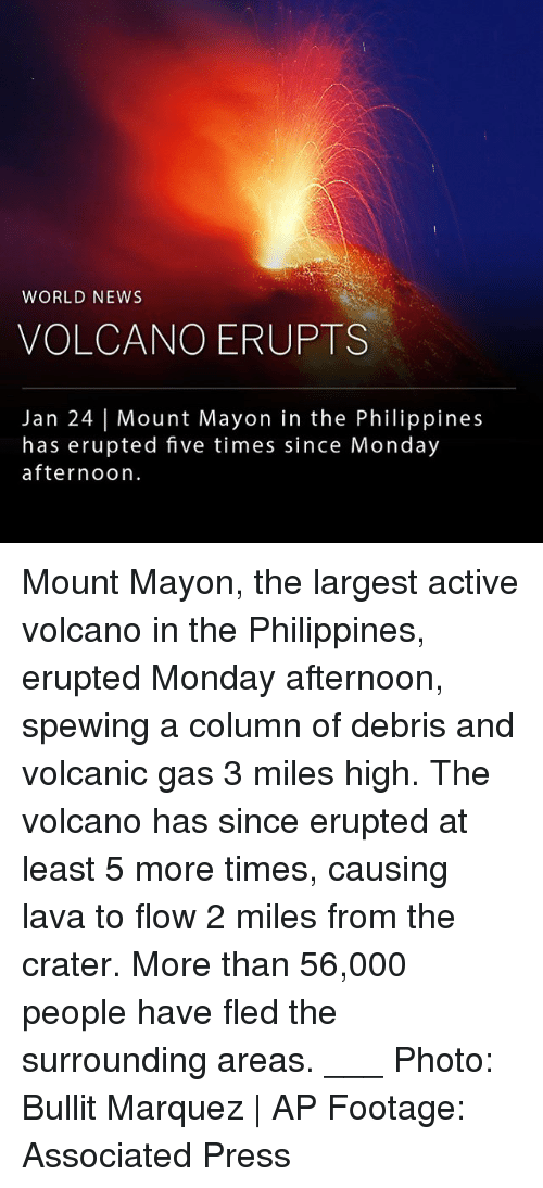 Marquez: WORLD NEWS  VOLCANO ERUPTS  Jan 24 | Mount Mayon in the Philippines  has erupted five times since Monday  afternoon Mount Mayon, the largest active volcano in the Philippines, erupted Monday afternoon, spewing a column of debris and volcanic gas 3 miles high. The volcano has since erupted at least 5 more times, causing lava to flow 2 miles from the crater. More than 56,000 people have fled the surrounding areas. ___ Photo: Bullit Marquez | AP Footage: Associated Press
