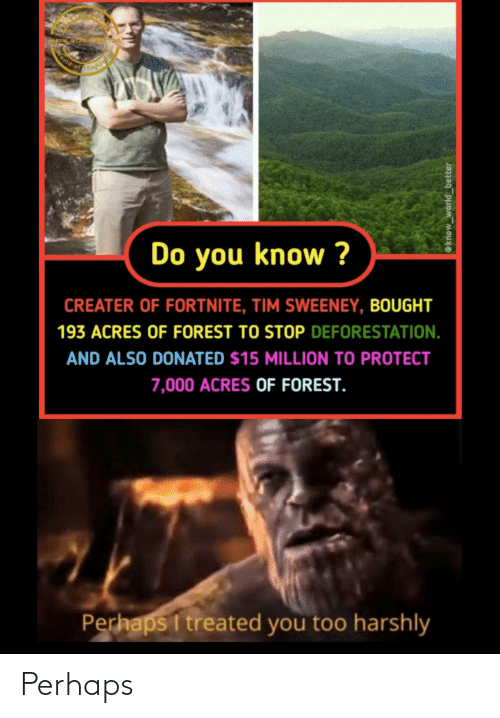 perhaps: World of  Do you know ?  CREATER OF FORTNITE, TIM SWEENEY, BOUGHT  193 ACRES OF FOREST TO STOP DEFORESTATION.  AND ALSO DONATED $15 MILLION TO PROTECT  7,000 ACRES OF FOREST.  Perhaps I treated you too harshly  @know_world_better Perhaps