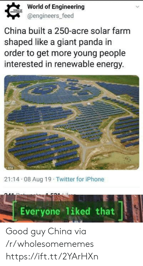 giant panda: World of Engineering  WORLD  NNLLAE  @engineers_feed  China built a 250-acre solar farm  shaped like a giant panda in  order to get more young people  interested in renewable energy.  DEPA  21:14 08 Aug 19 Twitter for iPhone  liked that  Everyone Good guy China via /r/wholesomememes https://ift.tt/2YArHXn