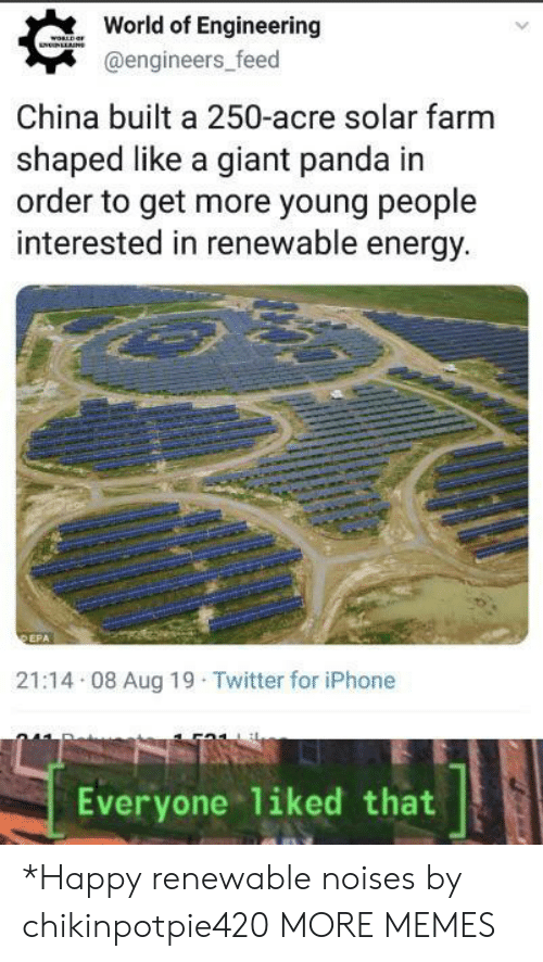 Dank, Energy, and Iphone: World of Engineering  woRLDaF  NNLLNS  @engineers_feed  China built a 250-acre solar farm  shaped like a giant panda in  order to get more young people  interested in renewable energy.  DEPA  21:14 08 Aug 19 Twitter for iPhone  Everyone 1iked that *Happy renewable noises by chikinpotpie420 MORE MEMES