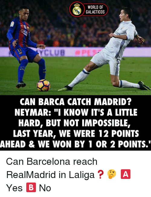 "Imposses: WORLD OF  GALACTICOS  CAN BARCA CATCH MADRID?  NEYMAR: ""I KNOW IT'S A LITTLE  HARD, BUT NOT IMPOSSIBLE  LAST YEAR, WE WERE 12 POINTS  AHEAD & WE WON BY 1 OR 2 POINTS."" Can Barcelona reach RealMadrid in Laliga❓🤔 🅰️ Yes 🅱️ No"