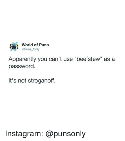 """Apparently, Instagram, and Puns: World of Puns  PUNS Puns Only  Apparently you can't use """"beefstew"""" as a  passworc  It's not stroganoff. Instagram: @punsonly"""