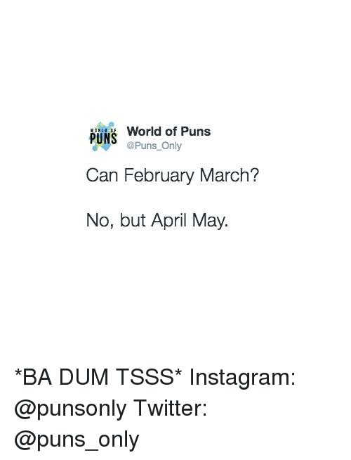 Ba Dum: World of Puns  PUNS  @Puns Only  Can February March?  No, but April May. *BA DUM TSSS*  Instagram: @punsonly Twitter: @puns_only